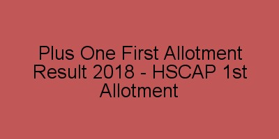 Plus One First Allotment result 2018 - HSCAP 1st Allotment Admission